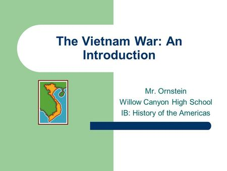 The Vietnam War: An Introduction Mr. Ornstein Willow Canyon High School IB: History of the Americas.