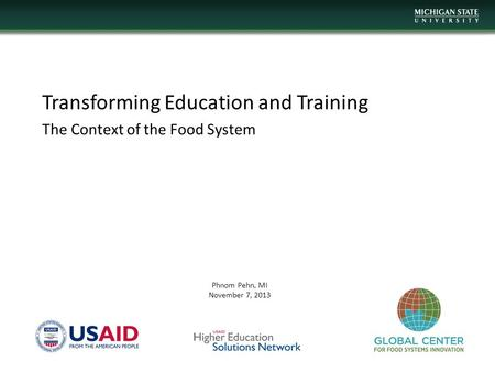 Transforming Education and Training The Context of the Food System Phnom Pehn, MI November 7, 2013.