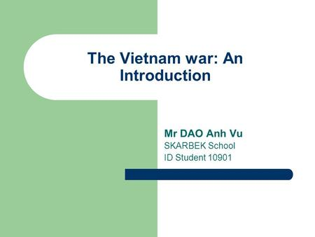 The Vietnam war: An Introduction Mr DAO Anh Vu SKARBEK School ID Student 10901.