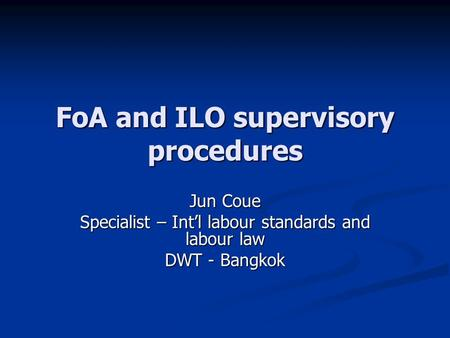 FoA and ILO supervisory procedures Jun Coue Specialist – Int'l labour standards and labour law DWT - Bangkok.