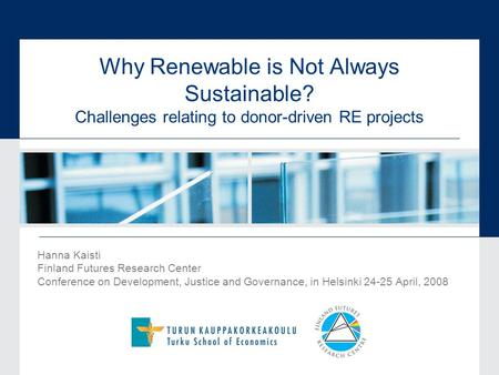 Why Renewable is Not Always Sustainable? Challenges relating to donor-driven RE projects Hanna Kaisti Finland Futures Research Center Conference on Development,