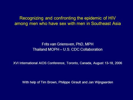 Recognizing and confronting the epidemic of HIV among men who have sex with men in Southeast Asia Frits van Griensven, PhD, MPH Thailand MOPH – U.S. CDC.