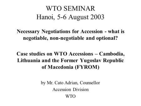 WTO SEMINAR Hanoi, 5-6 August 2003 Necessary Negotiations for Accession - what is negotiable, non-negotiable and optional? Case studies on WTO Accessions.