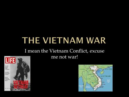 I mean the Vietnam Conflict, excuse me not war!. 4/29/20152 By Tony Miller.