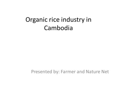 Organic rice industry in Cambodia Presented by: Farmer and Nature Net.