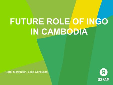 FUTURE ROLE OF INGO IN CAMBODIA Carol Mortensen, Lead Consultant.