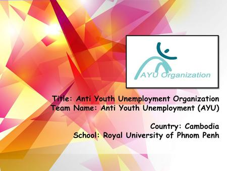 Title: Anti Youth Unemployment Organization Team Name: Anti Youth Unemployment (AYU) Country: Cambodia School: Royal University of Phnom Penh.