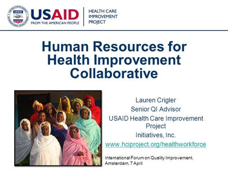 1 Human Resources for Health Improvement Collaborative Lauren Crigler Senior QI Advisor USAID Health Care Improvement Project Initiatives, Inc. www.hciproject.org/healthworkforce.