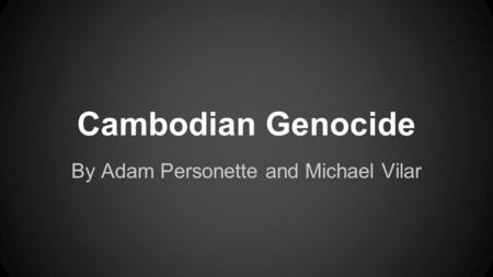 Cambodian Genocide By Adam Personette and Michael Vilar.