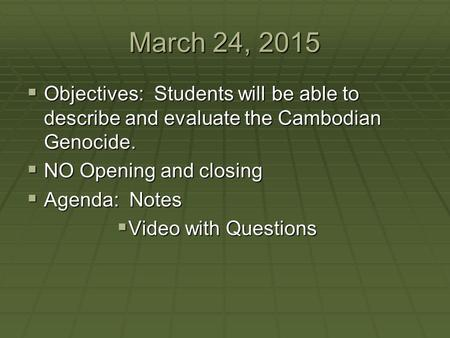 March 24, 2015 Objectives: Students will be able to describe and evaluate the Cambodian Genocide. NO Opening and closing Agenda: Notes Video with Questions.