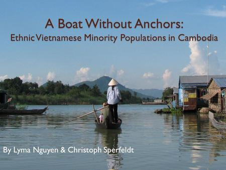 A Boat Without Anchors: Ethnic Vietnamese Minority Populations in Cambodia By Lyma Nguyen & Christoph Sperfeldt.