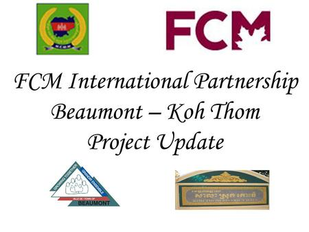 FCM International Partnership Beaumont – Koh Thom Project Update.
