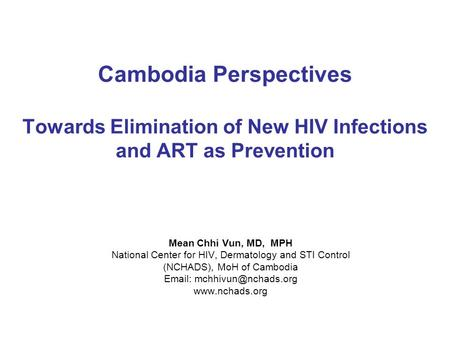 Cambodia Perspectives Towards Elimination of New HIV Infections and ART as Prevention Mean Chhi Vun, MD, MPH National Center for HIV, Dermatology and STI.