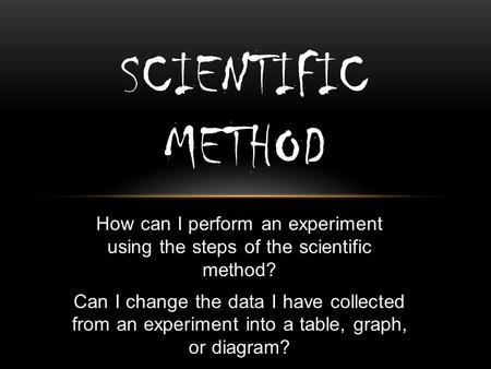 How can I perform an experiment using the steps of the scientific method? Can I change the data I have collected from an experiment into a table, graph,