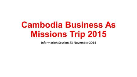 Cambodia Business As Missions Trip 2015 Information Session 23 November 2014.