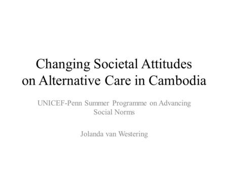 Changing Societal Attitudes on Alternative Care in Cambodia UNICEF-Penn Summer Programme on Advancing Social Norms Jolanda van Westering.
