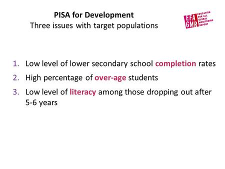 PISA for Development Three issues with target populations 1.Low level of lower secondary school completion rates 2.High percentage of over-age students.