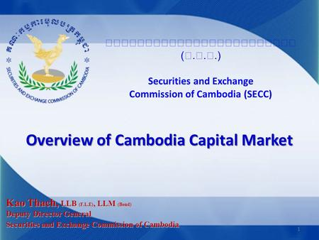 (...) Securities and Exchange Commission of Cambodia (SECC) Overview of Cambodia Capital Market Kao Thach, LLB (F.L.E), LLM (Bond) Deputy Director General.