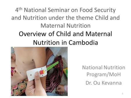 4 th National Seminar on Food Security and Nutrition under the theme Child and Maternal Nutrition Overview of Child and Maternal Nutrition in Cambodia.