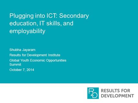 Plugging into ICT: Secondary education, IT skills, and employability Shubha Jayaram Results for Development Institute Global Youth Economic Opportunities.