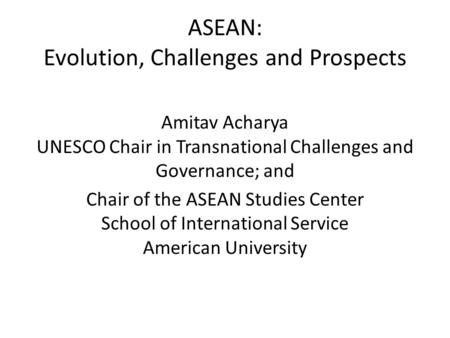 ASEAN: Evolution, Challenges and Prospects Amitav Acharya UNESCO Chair in Transnational Challenges and Governance; and Chair of the ASEAN Studies Center.