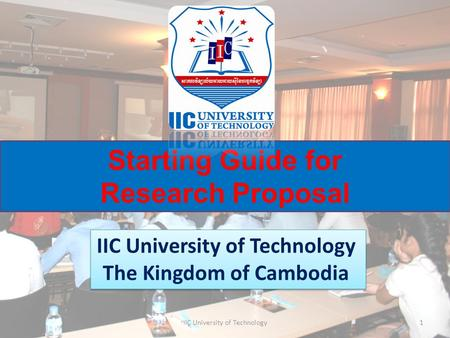 Starting Guide for Research Proposal IIC University of Technology The Kingdom of Cambodia IIC University of Technology The Kingdom of Cambodia 1IIC University.