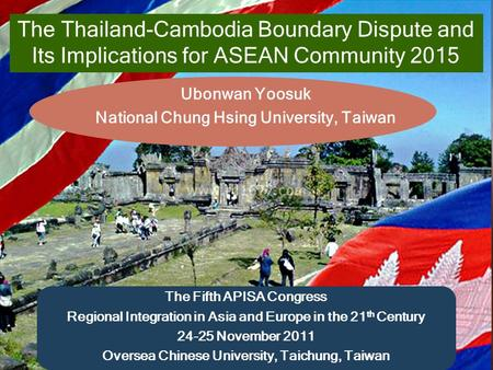 Name of presentation The Thailand-Cambodia Boundary Dispute and Its Implications for ASEAN Community 2015 Ubonwan Yoosuk National Chung Hsing University,