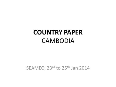 COUNTRY PAPER CAMBODIA SEAMEO, 23 rd to 25 th Jan 2014.