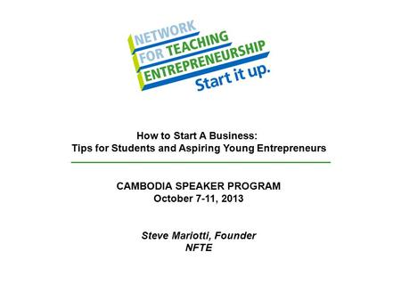 CAMBODIA SPEAKER PROGRAM October 7-11, 2013 Steve Mariotti, Founder NFTE How to Start A Business: Tips for Students and Aspiring Young Entrepreneurs.
