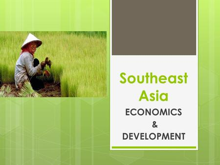 Southeast Asia ECONOMICS & DEVELOPMENT. Economics & Development  Agriculture is the leading economic activity in Southeast Asia  Countries are industrializing.