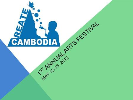 1 ST ANNUAL ARTS FESTIVAL MAY 12-13, 2012 SAY WHAT? 2 Days, 1 Night Arts Festival Youth Art Clubs From Across Cambodia Estimated 200 Participants Khmer.