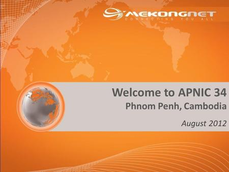 Welcome to APNIC 34 Phnom Penh, Cambodia August 2012.