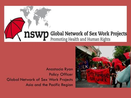 Anastacia Ryan Policy Officer Global Network of Sex Work Projects Asia and the Pacific Region.