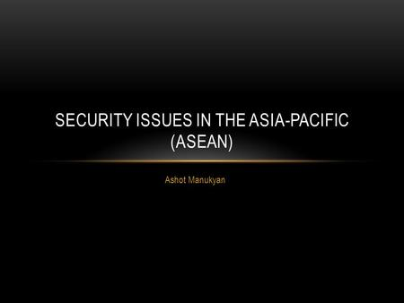 Ashot Manukyan SECURITY ISSUES IN THE ASIA-PACIFIC (ASEAN)