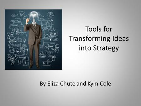 Tools for Transforming Ideas into Strategy By Eliza Chute and Kym Cole.