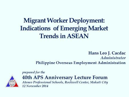 Migrant Worker Deployment: Indications of Emerging Market Trends in ASEAN Hans Leo J. Cacdac Administrator Philippine Overseas Employment Administration.