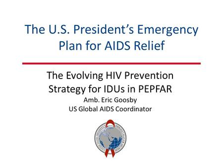 The U.S. President's Emergency Plan for AIDS Relief The Evolving HIV Prevention Strategy for IDUs in PEPFAR Amb. Eric Goosby US Global AIDS Coordinator.