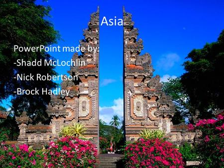 Asia PowerPoint made by: -Shadd McLochlin -Nick Robertson -Brock Hadley.