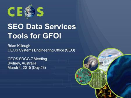SEO Data Services Tools for GFOI Brian Killough CEOS Systems Engineering Office (SEO) CEOS SDCG-7 Meeting Sydney, Australia March 4, 2015 (Day #3)