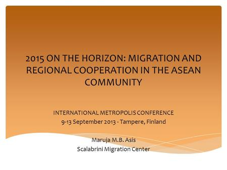 2015 ON THE HORIZON: MIGRATION AND REGIONAL COOPERATION IN THE ASEAN COMMUNITY INTERNATIONAL METROPOLIS CONFERENCE 9-13 September 2013 - Tampere, Finland.