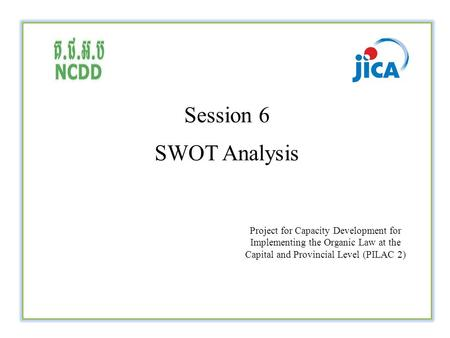Session 6 SWOT Analysis Project for Capacity Development for Implementing the Organic Law at the Capital and Provincial Level (PILAC 2)