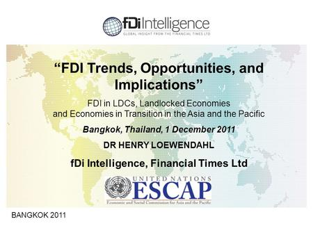 "1 BANGKOK 2011 ""FDI Trends, Opportunities, and Implications"" FDI in LDCs, Landlocked Economies and Economies in Transition in the Asia and the Pacific."