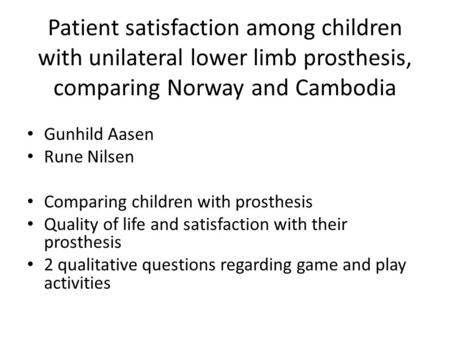 Patient satisfaction among children with unilateral lower limb prosthesis, comparing Norway and Cambodia Gunhild Aasen Rune Nilsen Comparing children with.