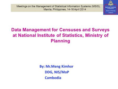 Data Management for Censuses and Surveys at National Institute of Statistics, Ministry of Planning By: Mr.Meng Kimhor DDG, NIS/MoP Cambodia Meetings on.