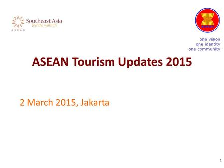 ASEAN Tourism Updates 2015 2 March 2015, Jakarta 1 one vision one identity one community.