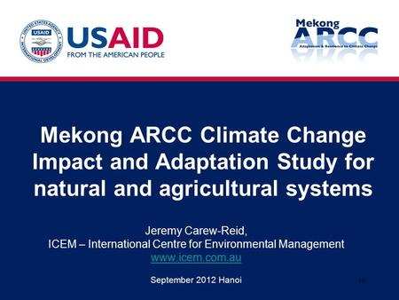 Mekong ARCC Climate Change Impact and Adaptation Study for natural and agricultural systems Jeremy Carew-Reid, ICEM – International Centre for Environmental.