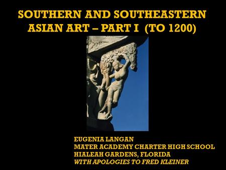 SOUTHERN AND SOUTHEASTERN ASIAN ART – PART I (TO 1200) EUGENIA LANGAN MATER ACADEMY CHARTER HIGH SCHOOL HIALEAH GARDENS, FLORIDA WITH APOLOGIES TO FRED.