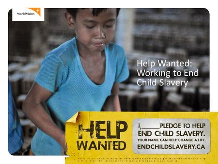 Help Wanted: Working to End Child Slavery World Vision is a Christian relief, development and advocacy organization dedicated to working with children,
