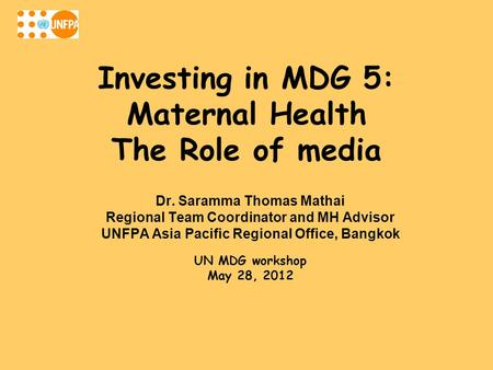 Investing in MDG 5: Maternal Health The Role of media Dr. Saramma Thomas Mathai Regional Team Coordinator and MH Advisor UNFPA Asia Pacific Regional Office,