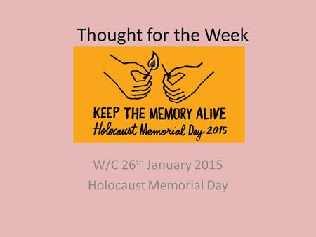 Thought for the Week W/C 26 th January 2015 Holocaust Memorial Day.
